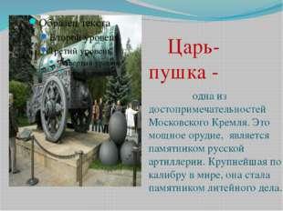Царь- пушка - одна из достопримечательностей Московского Кремля. Это мощное