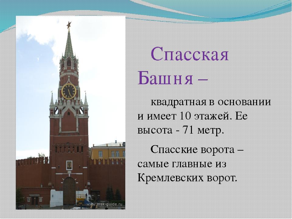 Спасская Башня – квадратная в основании и имеет 10 этажей. Ее высота - 7...