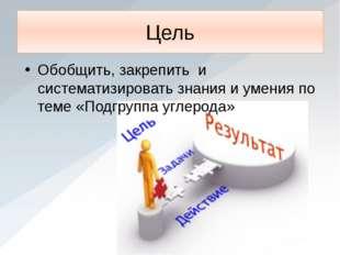 Цель Обобщить, закрепить и систематизировать знания и умения по теме «Подгруп