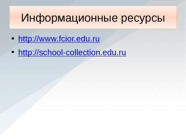 Информационные ресурсы http://www.fcior.edu.ru http://school-collection.edu.ru