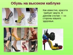 Обувь на высоком каблуке Как известно, красота требует жертв. В данном случае