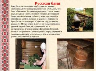 Русская баня Баня была не только местом для мытья, а также особенным, почти с