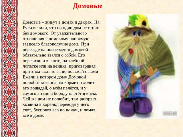 Домовые Домовые – живут в домах и дворах. На Руси верили, что ни один дом не...