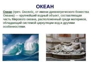 Океан (греч. Ωκεανός, от имени древнегреческого божества Океана)— крупнейший