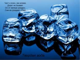 Твердая вода Чист и ясен, как алмаз, Дорог не бывает. Он от матери рожден, Са