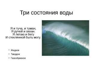 Три состояния воды Я и туча, и туман, Я ручей и океан. Я летаю и бегу И стекл