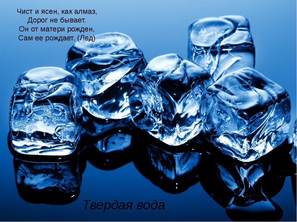 Твердая вода Чист и ясен, как алмаз, Дорог не бывает. Он от матери рожден, Са...