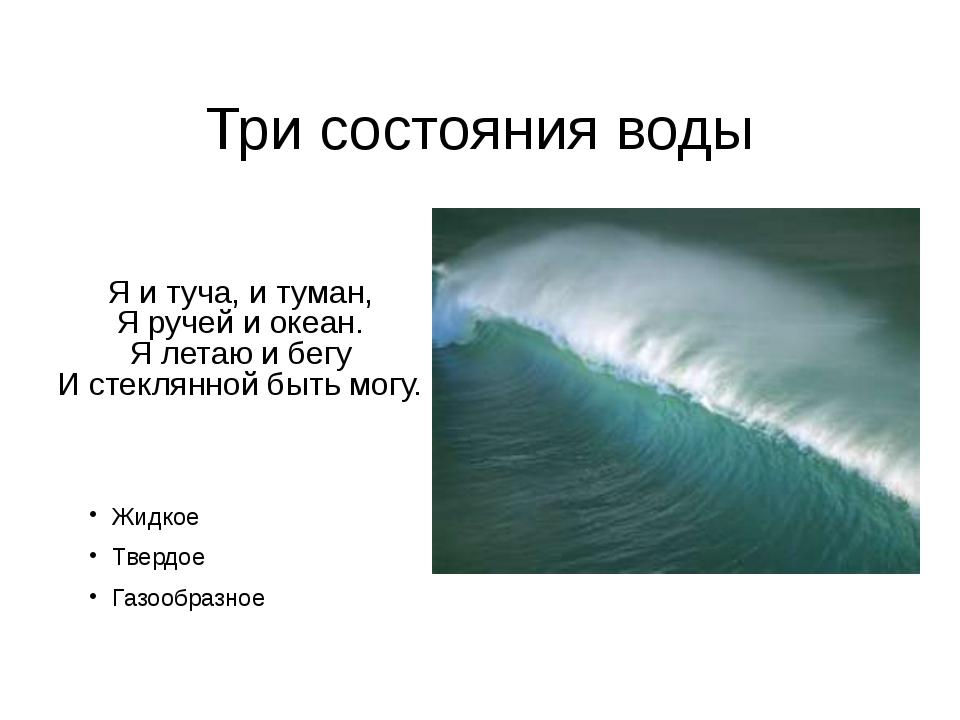 Три состояния воды Я и туча, и туман, Я ручей и океан. Я летаю и бегу И стекл...
