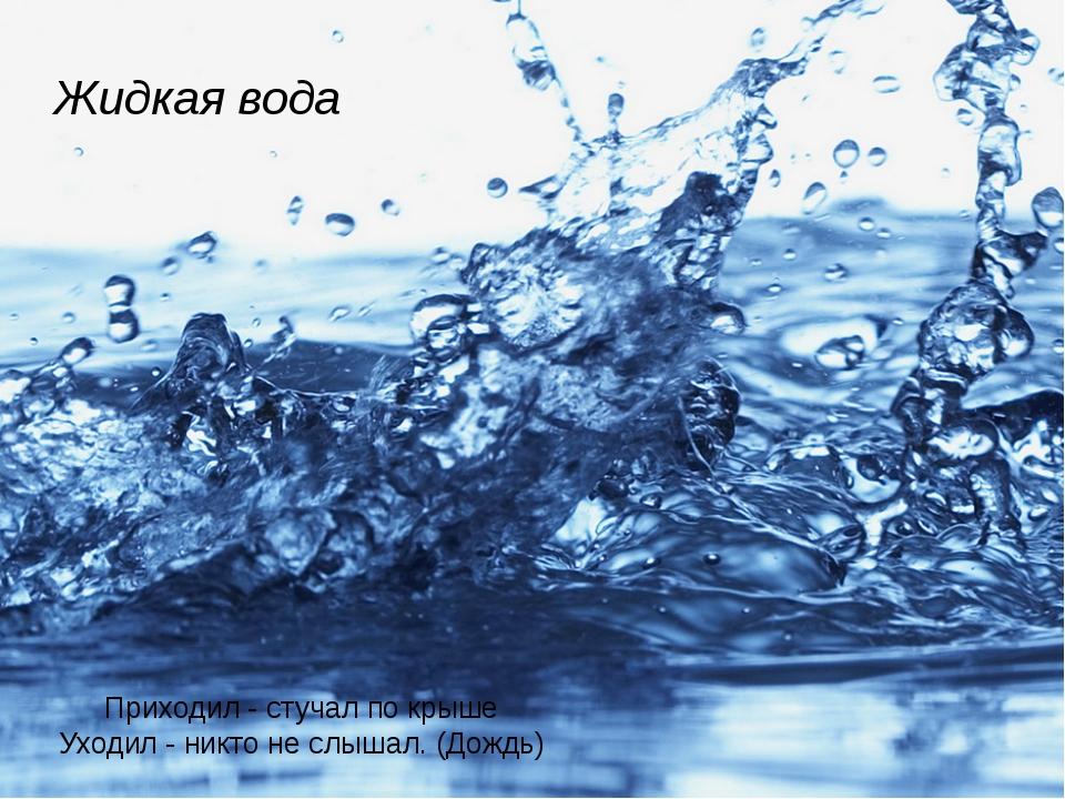 Жидкая вода Приходил - стучал по крыше Уходил - никто не слышал. (Дождь)