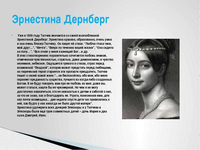 Уже в 1839 году Тютчев венчается со своей возлюбленной Эрнестиной Дернберг....