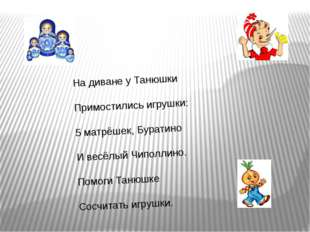 На диване у Танюшки Примостились игрушки: 5 матрёшек, Буратино И весёлый Чипо