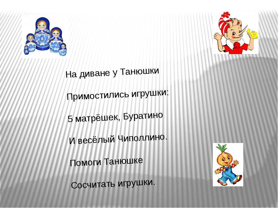 На диване у Танюшки Примостились игрушки: 5 матрёшек, Буратино И весёлый Чипо...