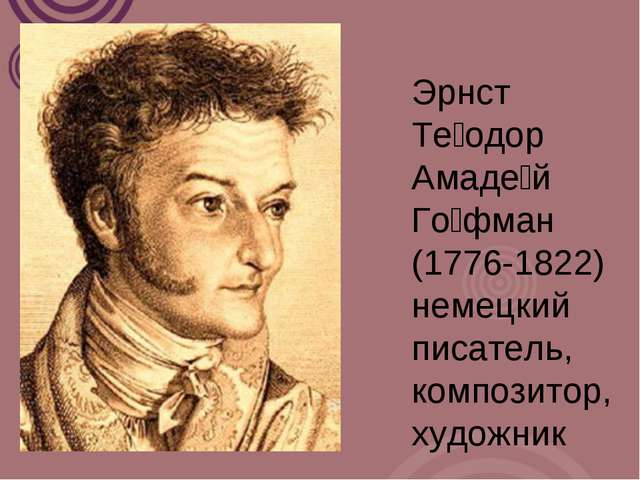 Эрнст Те́одор Амаде́й Го́фман (1776-1822) немецкий писатель, композитор, худо...