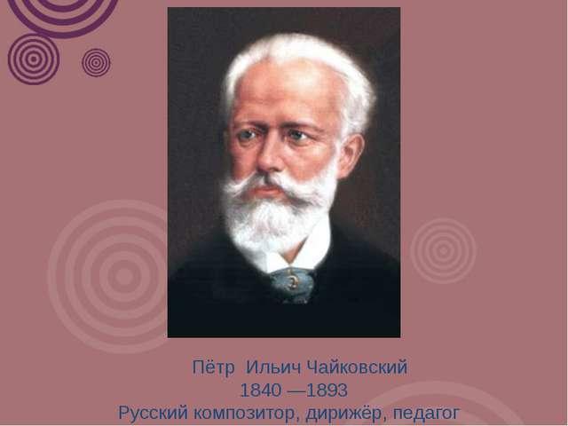 Пётр Ильич Чайковский 1840 —1893 Русский композитор, дирижёр, педагог