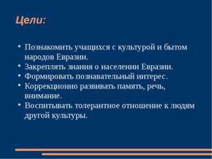 Цели: Познакомить учащихся с культурой и бытом народов Евразии. Закреплять зн