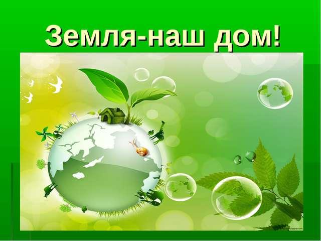 Земля-наш дом!