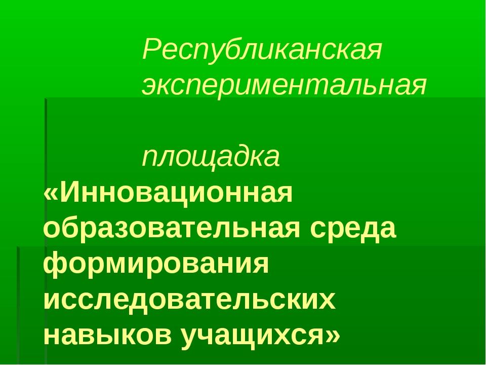 Республиканская экспериментальная площадка «Инновационная образовательная ср...
