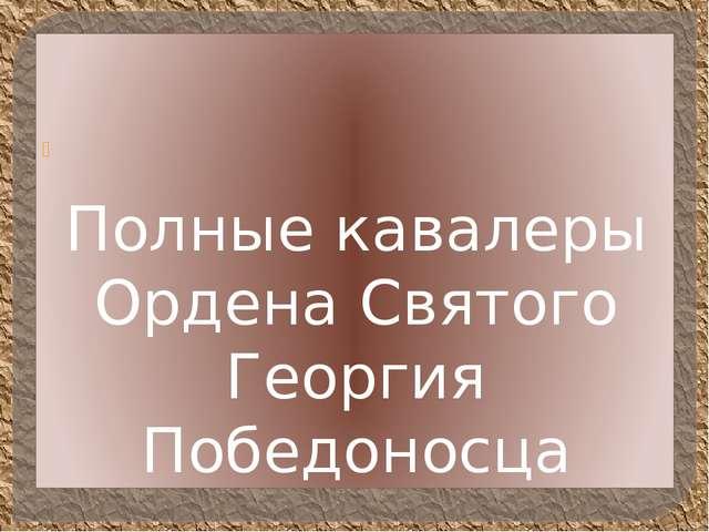 Полные кавалеры Ордена Святого Георгия Победоносца