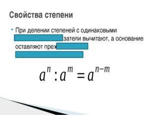 При делении степеней с одинаковыми основаниями показатели вычитают, а основан