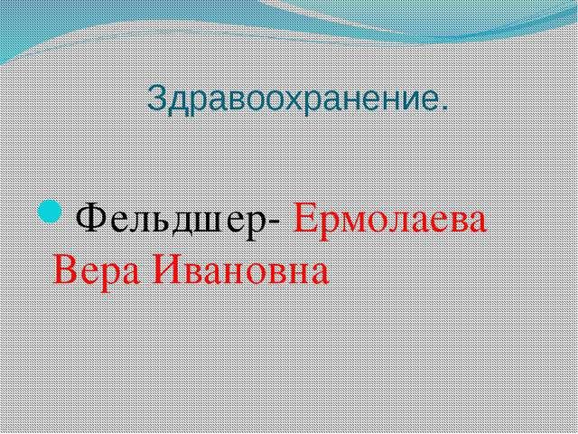 Здравоохранение. Фельдшер- Ермолаева Вера Ивановна