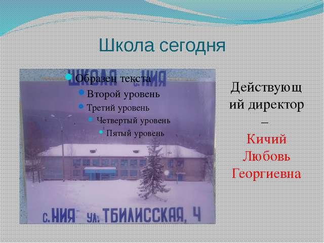 Школа сегодня Действующий директор – Кичий Любовь Георгиевна