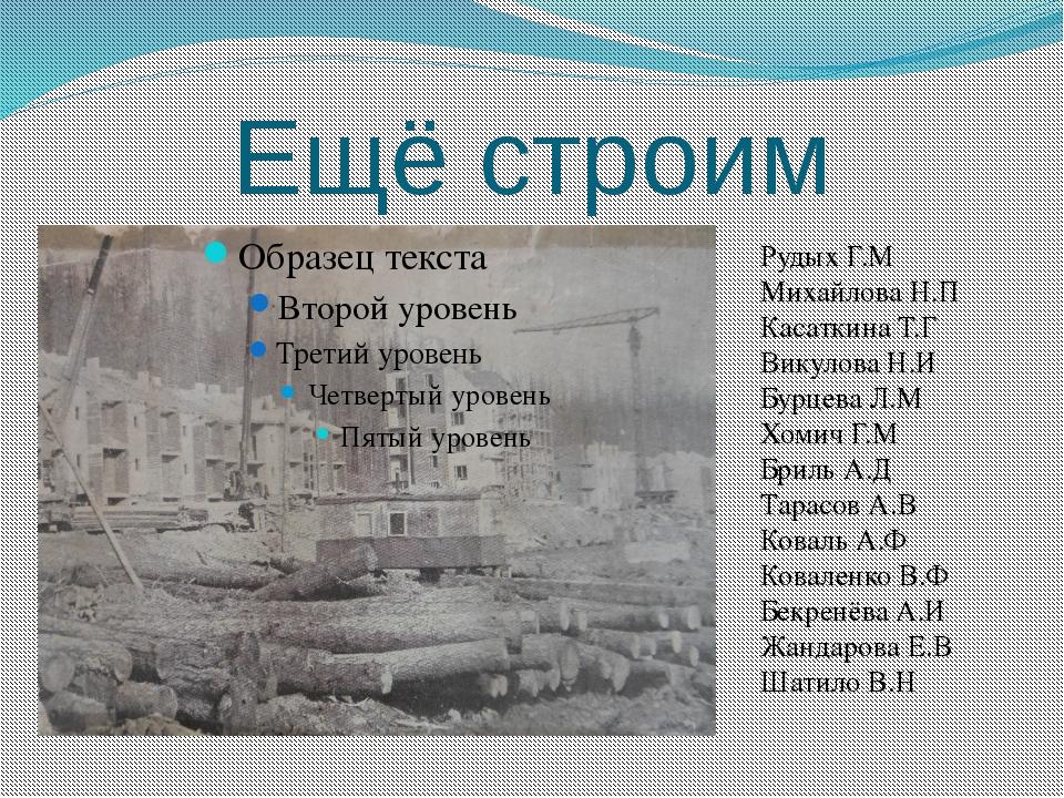 Ещё строим Рудых Г.М Михайлова Н.П Касаткина Т.Г Викулова Н.И Бурцева Л.М Хом...
