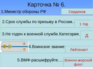 Карточка № 6. 1.Министр обороны РФ Сердюков 2.Срок службы по призыву в России