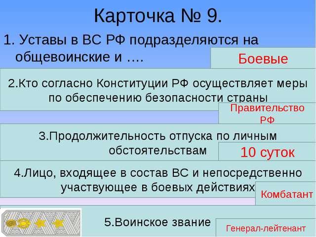 Карточка № 9. 1. Уставы в ВС РФ подразделяются на общевоинские и …. Боевые 2....
