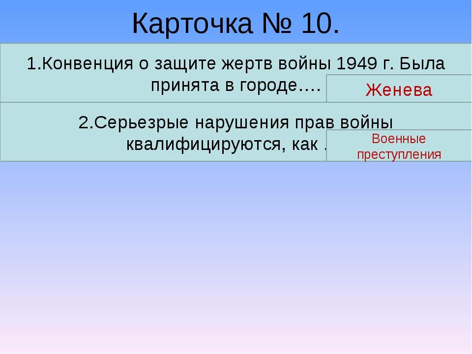 Карточка № 10. 1.Конвенция о защите жертв войны 1949 г. Была принята в городе...