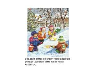 Без дела зимой не сидят-горки ледяные делают , а потом сами же на них и катаю
