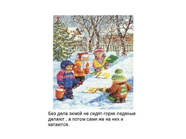Без дела зимой не сидят-горки ледяные делают , а потом сами же на них и катаю...