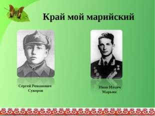 Край мой марийский Сергей Романович Суворов Иван Ильич Марьин