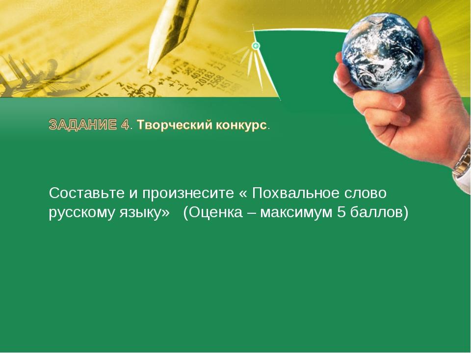 Составьте и произнесите « Похвальное слово русскому языку» (Оценка – максимум...