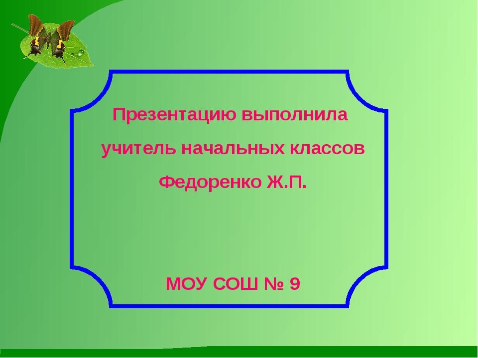 Презентацию выполнила учитель начальных классов Федоренко Ж.П. МОУ СОШ № 9
