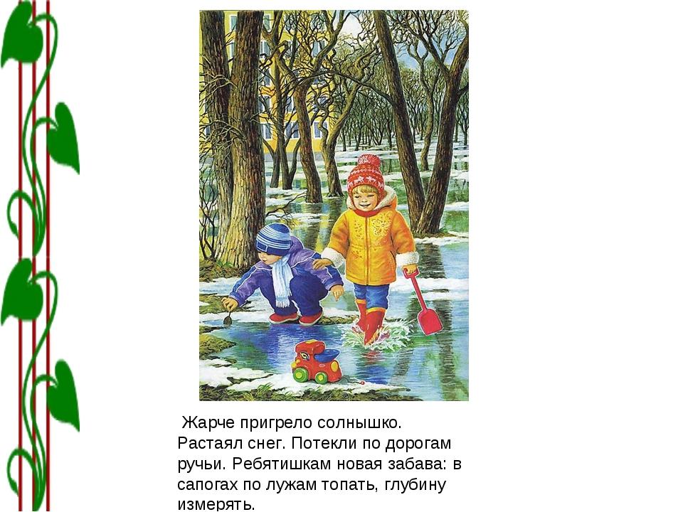 Жарче пригрело солнышко. Растаял снег. Потекли по дорогам ручьи. Ребятишкам...