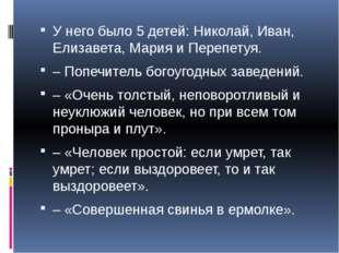 У него было 5 детей: Николай, Иван, Елизавета, Мария и Перепетуя. – Попечите