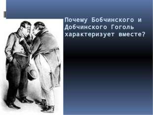 Почему Бобчинского и Добчинского Гоголь характеризует вместе?