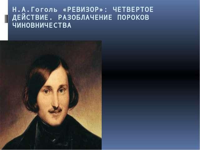 Н.А.Гоголь «РЕВИЗОР»: ЧЕТВЕРТОЕ ДЕЙСТВИЕ. РАЗОБЛАЧЕНИЕ ПОРОКОВ ЧИНОВНИЧЕСТВА