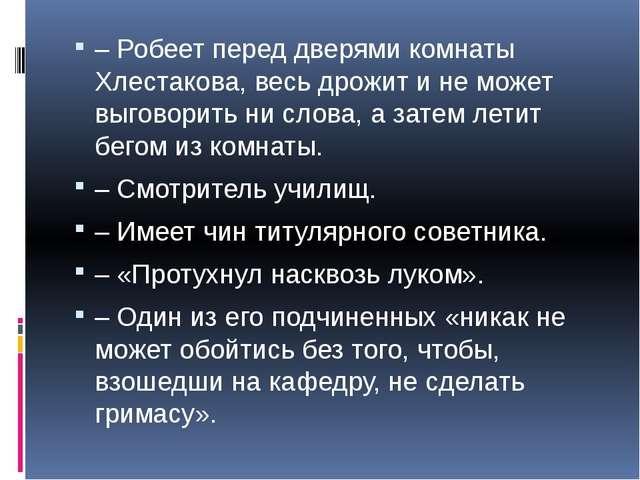 – Робеет перед дверями комнаты Хлестакова, весь дрожит и не может выговорить...