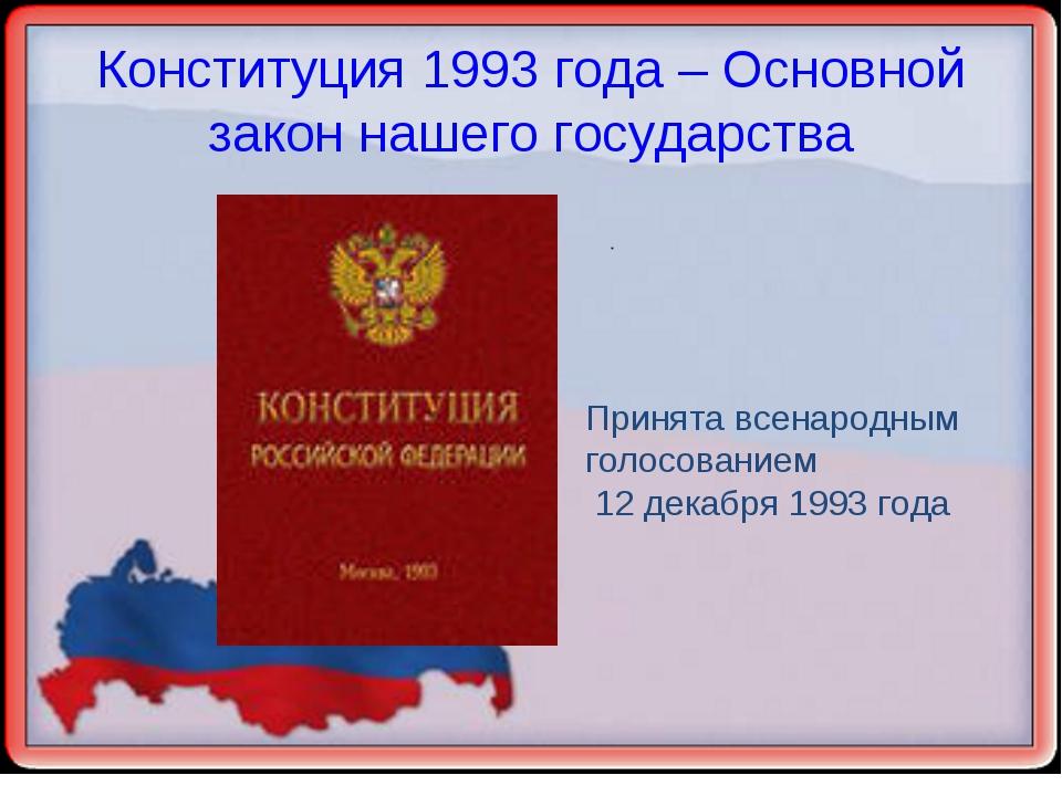 Конституция 1993 года – Основной закон нашего государства Принята всенародным...