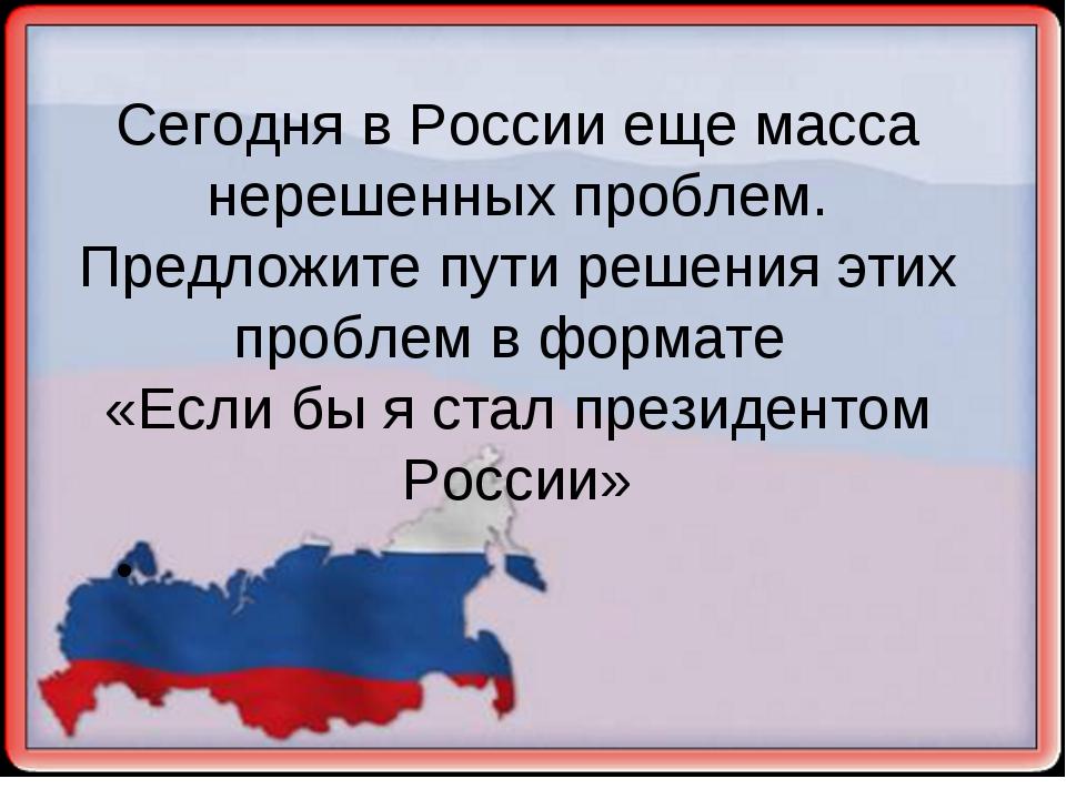 Сегодня в России еще масса нерешенных проблем. Предложите пути решения этих п...