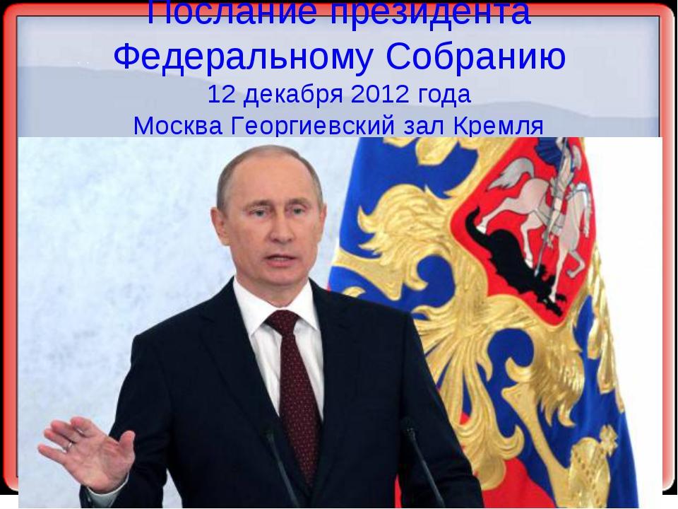 Послание президента Федеральному Собранию 12 декабря 2012 года Москва Георгие...
