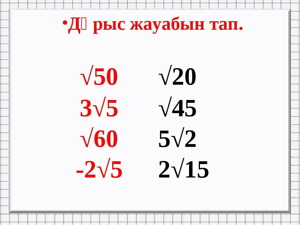 Дұрыс жауабын тап. √50√20 3√5√45 √605√2 -2√52√15