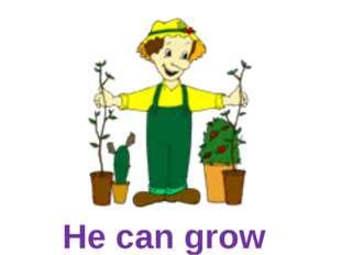 He can grow flowers.