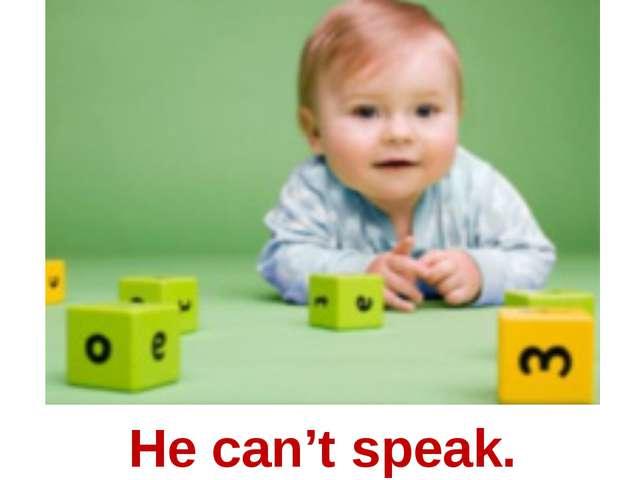He can't speak.