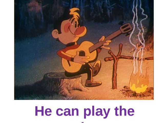 He can play the guitar.