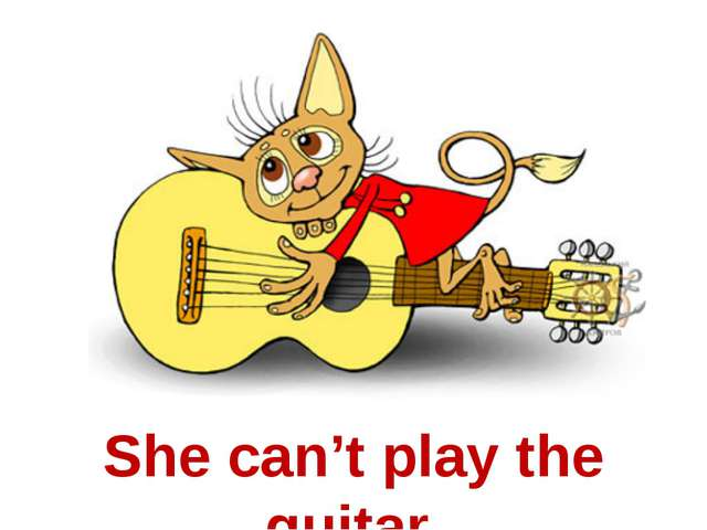 She can't play the guitar.