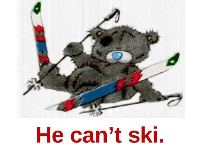 He can't ski.