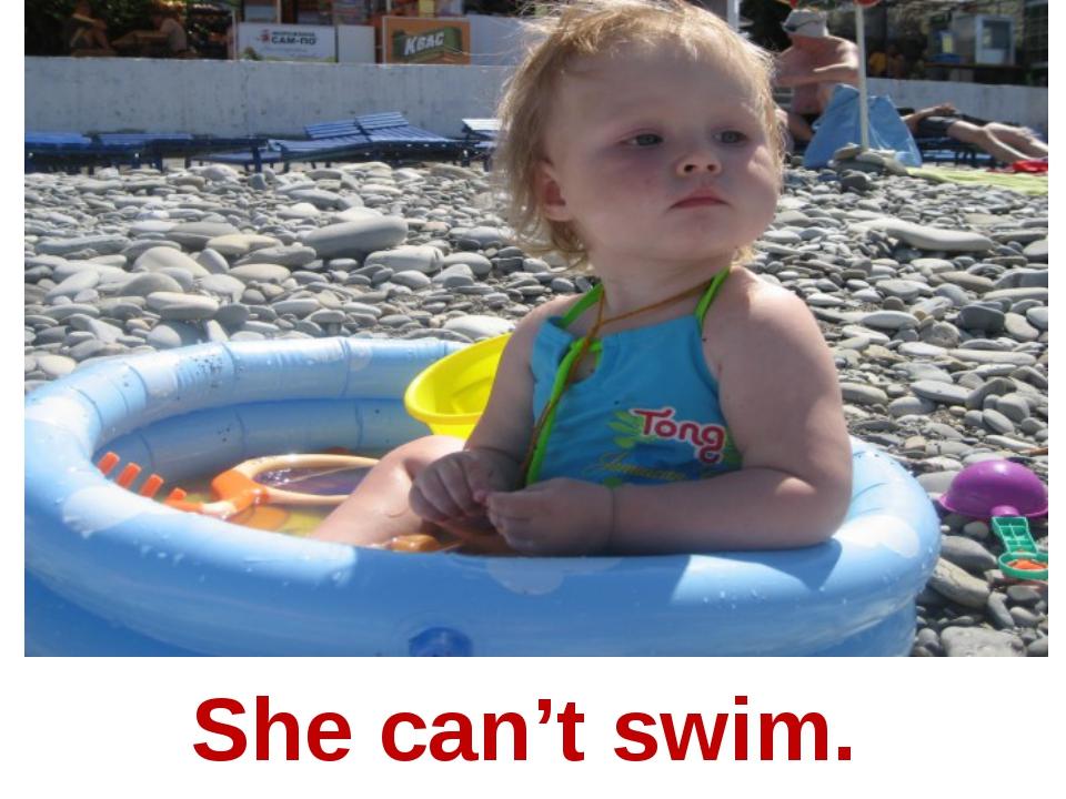 She can't swim.