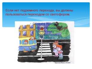 Если нет подземного перехода, вы должны пользоваться переходом со светофором.